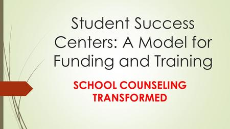 Student Success Centers: A Model for Funding and Training SCHOOL COUNSELING TRANSFORMED.
