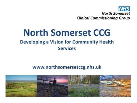 North Somerset CCG Developing a Vision for Community Health Services www.northsomersetccg.nhs.uk.