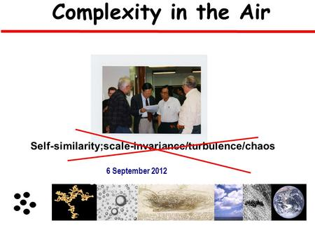 Yangang Liu Complexity in the Air Aerosol Droplet Turbulent EddiesClouds Clusters Global Molecule 6 September 2012 Self-similarity/scale-invariance/turbulence/chaos.