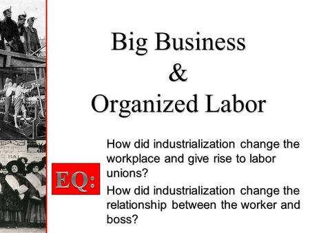 Big Business & Organized Labor How did industrialization change the workplace and give rise to labor unions? How did industrialization change the relationship.