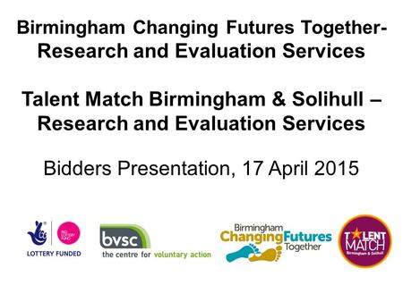 Birmingham Changing Futures Together- Research and Evaluation Services Talent Match Birmingham & Solihull – Research and Evaluation Services Bidders Presentation,