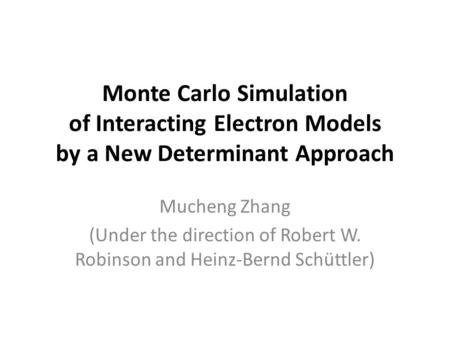 Monte Carlo Simulation of Interacting Electron Models by a New Determinant Approach Mucheng Zhang (Under the direction of Robert W. Robinson and Heinz-Bernd.