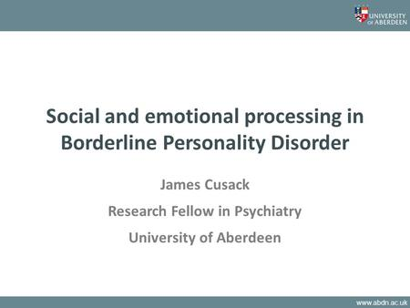 Www.abdn.ac.uk Social and emotional processing in Borderline Personality Disorder James Cusack Research Fellow in Psychiatry University of Aberdeen.
