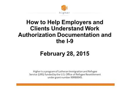 How to Help Employers and Clients Understand Work Authorization Documentation and the I-9 February 28, 2015 Higher is a program of Lutheran Immigration.