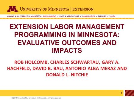 1 © 2015 Regents of the University of Minnesota. All rights reserved. 11 EXTENSION LABOR MANAGEMENT PROGRAMMING IN MINNESOTA: EVALUATIVE OUTCOMES AND IMPACTS.