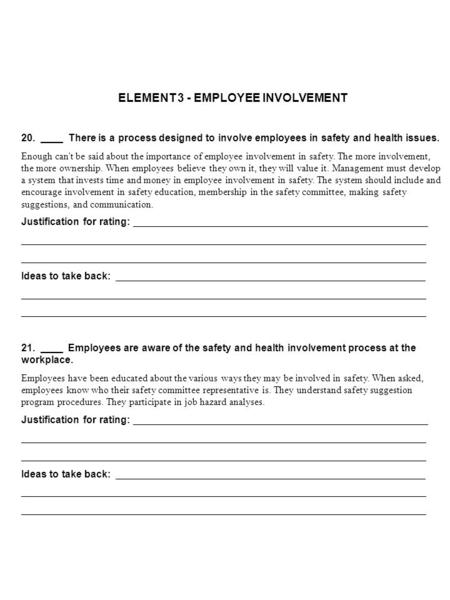 ELEMENT 3 - EMPLOYEE INVOLVEMENT 20. ____ There is a process designed to involve employees in safety and health issues. Enough can't be said about the.
