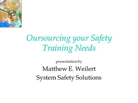 Oursourcing your Safety Training Needs presentation by Matthew E. Weilert System Safety Solutions.