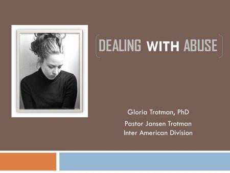 DEALING WITH ABUSE Gloria Trotman, PhD Pastor Jansen Trotman Inter American Division.
