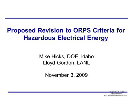 Proposed Revision to ORPS Criteria for Hazardous Electrical Energy Mike Hicks, DOE, Idaho Lloyd Gordon, LANL November 3, 2009.