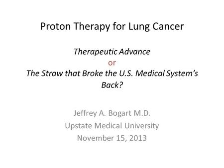 Proton Therapy for Lung Cancer Therapeutic Advance or The Straw that Broke the U.S. Medical System's Back? Jeffrey A. Bogart M.D. Upstate Medical University.