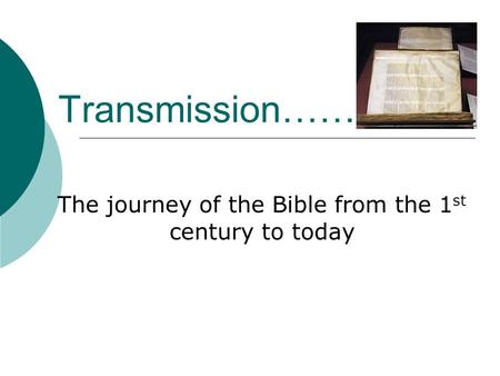 Transmission…… The journey of the Bible from the 1 st century to today.