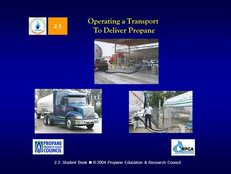 2.3 Student Book © 2004 Propane Education & Research Council 2.3 Operating a Transport To Deliver Propane.