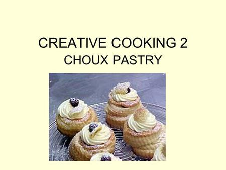 CREATIVE COOKING 2 CHOUX PASTRY. Choux pastry Crisp, light and egg flavored, versatile pastry dough Can be used to make a casing suitable for desserts,