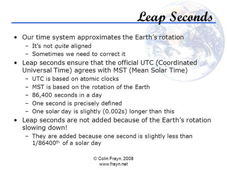 © Colin Frayn, 2008 www.frayn.net Leap Seconds Our time system approximates the Earth's rotation –It's not quite aligned –Sometimes we need to correct.