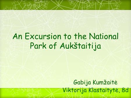 An Excursion to the Na t ional Park of Aukštaitija Gabija Kumžaitė Viktorija Klastaitytė, 8d.