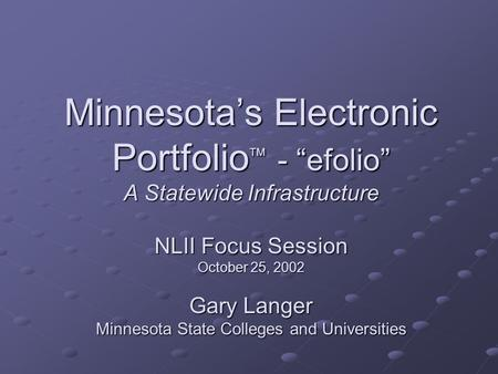 "Minnesota's Electronic Portfolio TM - ""efolio"" A Statewide Infrastructure NLII Focus Session October 25, 2002 Gary Langer Minnesota State Colleges and."