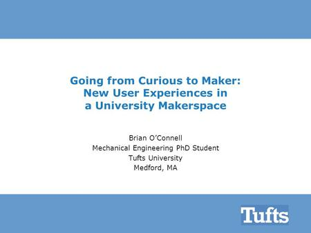 Going from Curious to Maker: New User Experiences in a University Makerspace Brian O'Connell Mechanical Engineering PhD Student Tufts University Medford,