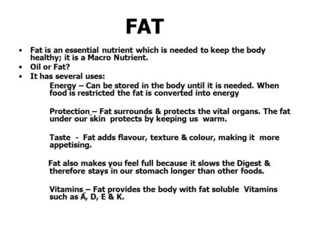 FAT Fat is an essential nutrient which is needed to keep the body healthy; it is a Macro Nutrient. Oil or Fat? It has several uses: Energy – Can be stored.