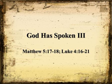 God Has Spoken III Matthew 5:17-18; Luke 4:16-21.