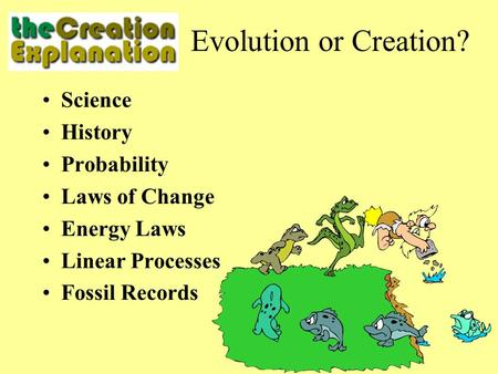 Science History Probability Laws of Change Energy Laws Linear Processes Fossil Records Evolution or Creation?