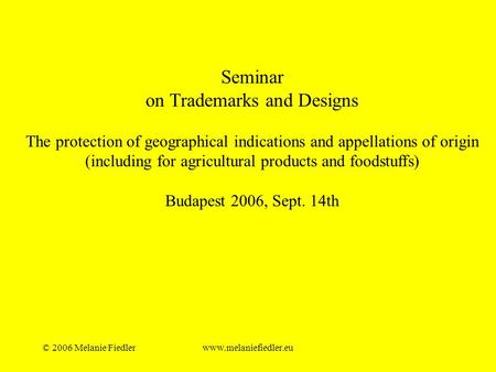 © 2006 Melanie Fiedlerwww.melaniefiedler.eu Seminar on Trademarks and Designs The protection of geographical indications and appellations of origin (including.