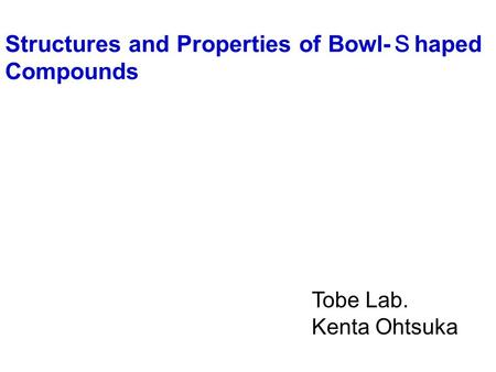 Tobe Lab. Kenta Ohtsuka Structures and Properties of Bowl- S haped Compounds.