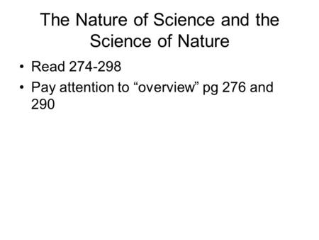 "The Nature of Science and the Science of Nature Read 274-298 Pay attention to ""overview"" pg 276 and 290."