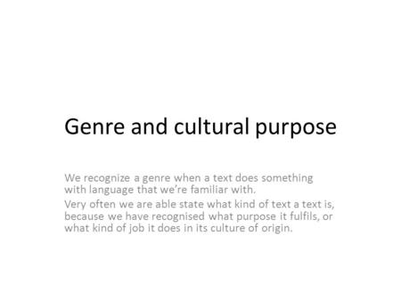 Genre and cultural purpose We recognize a genre when a text does something with language that we're familiar with. Very often we are able state what kind.