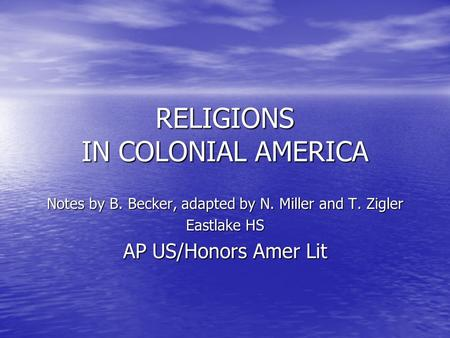 RELIGIONS IN COLONIAL AMERICA Notes by B. Becker, adapted by N. Miller and T. Zigler Eastlake HS AP US/Honors Amer Lit.