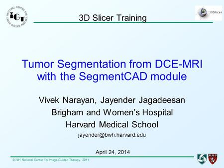 © NIH National Center for Image-Guided Therapy, 2011 Tumor Segmentation from DCE-MRI with the SegmentCAD module Vivek Narayan, Jayender Jagadeesan Brigham.