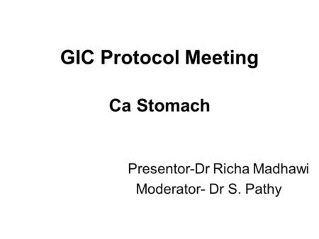 GIC Protocol Meeting Ca Stomach Presentor-Dr Richa Madhawi Moderator- Dr S. Pathy.