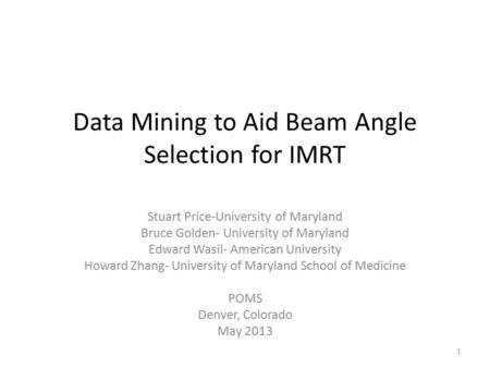 Data Mining to Aid Beam Angle Selection for IMRT Stuart Price-University of Maryland Bruce Golden- University of Maryland Edward Wasil- American University.