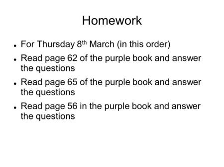 Homework For Thursday 8 th March (in this order) Read page 62 of the purple book and answer the questions Read page 65 of the purple book and answer the.