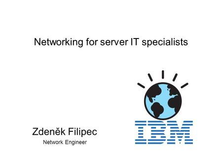 Networking for server IT specialists Zdeněk Filipec Network Engineer.