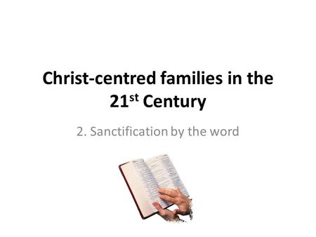 Christ-centred families in the 21 st Century 2. Sanctification by the word.