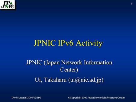 IPv6 Summit [2000/12/19]©Copyright 2000 Japan Network Information Center 1 JPNIC IPv6 Activity JPNIC (Japan Network Information Center) Ui, Takaharu