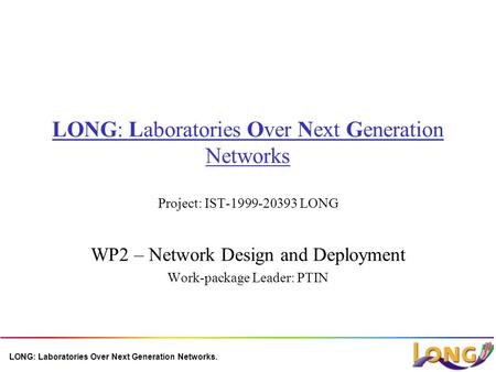 LONG: Laboratories Over Next Generation Networks. LONG: Laboratories Over Next Generation Networks Project: IST-1999-20393 LONG WP2 – Network Design and.