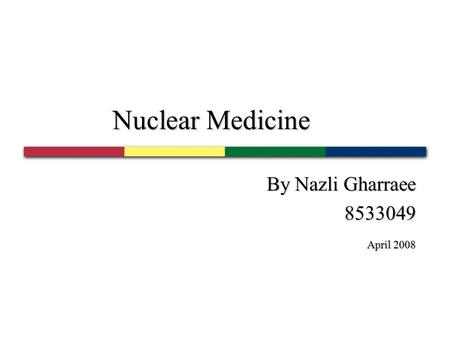 Nuclear Medicine By Nazli Gharraee 8533049 April 2008 April 2008.
