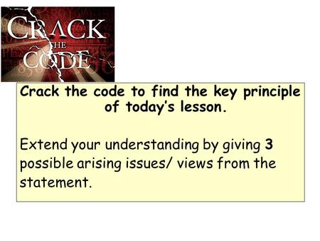 Crack the code to find the key principle of today's lesson. Extend your understanding by giving 3 possible arising issues/ views from the statement.