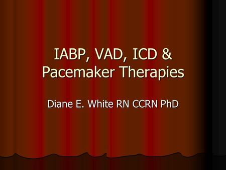IABP, VAD, ICD & Pacemaker Therapies Diane E. White RN CCRN PhD.