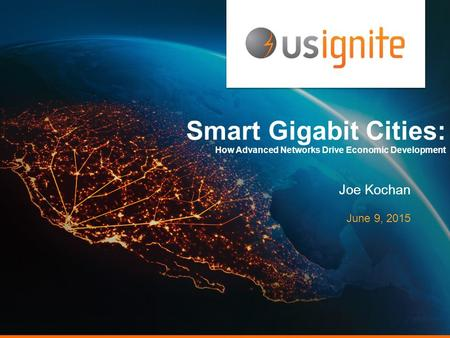 Smart Gigabit Cities: How Advanced Networks Drive Economic Development Joe Kochan June 9, 2015.