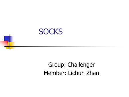 SOCKS Group: Challenger Member: Lichun Zhan. Agenda Introduction SOCKS v4 SOCKS v5 Summary Conclusion References Questions.