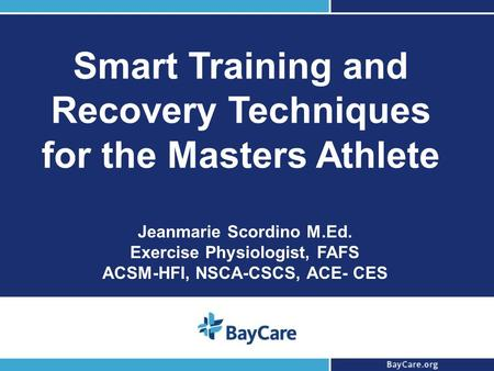 1 Smart Training and Recovery Techniques for the Masters Athlete Jeanmarie Scordino M.Ed. Exercise Physiologist, FAFS ACSM-HFI, NSCA-CSCS, ACE- CES.