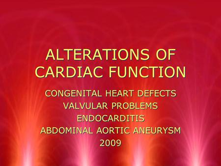 ALTERATIONS OF CARDIAC FUNCTION CONGENITAL HEART <strong>DEFECTS</strong> VALVULAR PROBLEMS ENDOCARDITIS ABDOMINAL AORTIC ANEURYSM 2009 CONGENITAL HEART <strong>DEFECTS</strong> VALVULAR.