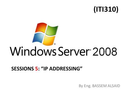 "(ITI310) By Eng. BASSEM ALSAID SESSIONS 5: ""IP ADDRESSING"""