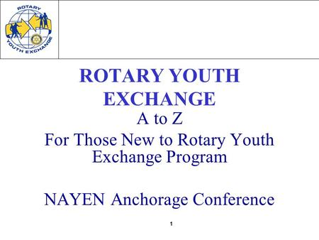 1 ROTARY YOUTH EXCHANGE A to Z For Those New to Rotary Youth Exchange Program NAYEN Anchorage Conference.