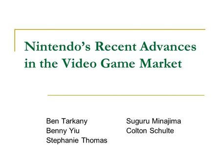 Nintendo's Recent Advances in the Video Game Market Ben Tarkany Suguru Minajima Benny Yiu Colton Schulte Stephanie Thomas.