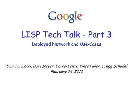 LISP Tech Talk - Part 3 Deployed Network and Use-Cases Dino Farinacci, Dave Meyer, Darrel Lewis, Vince Fuller, Gregg Schudel February 24, 2010.