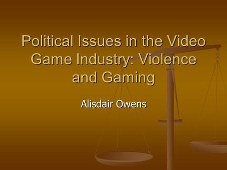 Political Issues in the Video Game Industry: Violence and Gaming Alisdair Owens.