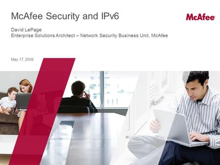 May 17, 2009 McAfee Security and IPv6 David LePage Enterprise Solutions Architect – Network Security Business Unit, McAfee.